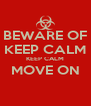 BEWARE OF KEEP CALM KEEP CALM MOVE ON  - Personalised Poster A4 size