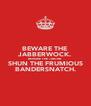 BEWARE THE JABBERWOCK. BEWARE THE JUBJUB. SHUN THE FRUMIOUS BANDERSNATCH. - Personalised Poster A4 size