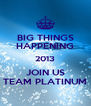 BIG THINGS HAPPENING 2013 JOIN US TEAM PLATINUM - Personalised Poster A4 size