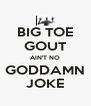 BIG TOE GOUT AIN'T NO GODDAMN JOKE - Personalised Poster A4 size