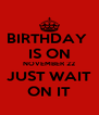 BIRTHDAY  IS ON NOVEMBER 22 JUST WAIT ON IT - Personalised Poster A4 size