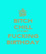 BITCH CHILL IT'S MY FUCKING BIRTHDAY - Personalised Poster A4 size