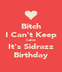 Bitch I Can't Keep Calm It's Sidrazz Birthday - Personalised Poster A4 size