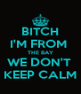 BITCH I'M FROM  THE BAY WE DON'T  KEEP CALM - Personalised Poster A4 size