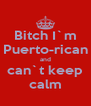 Bitch I`m Puerto-rican and can`t keep calm - Personalised Poster A4 size