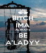 BITCH IMA ALWAYS BE A'LADYY - Personalised Poster A4 size