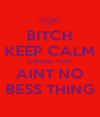 BITCH KEEP CALM CAUSE YUH AINT NO BESS THING - Personalised Poster A4 size