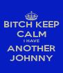BITCH KEEP CALM I HAVE ANOTHER JOHNNY - Personalised Poster A4 size