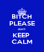 BITCH PLEASE don't KEEP  CALM - Personalised Poster A4 size