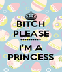 BITCH PLEASE ********** I'M A PRINCESS - Personalised Poster A4 size