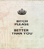 BITCH PLEASE I'M  BETTER  THAN YOU - Personalised Poster A4 size