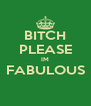 BITCH PLEASE IM FABULOUS  - Personalised Poster A4 size