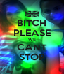 BITCH PLEASE WE CANT STOP - Personalised Poster A4 size