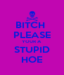 BITCH  PLEASE YOUR A STUPID HOE - Personalised Poster A4 size