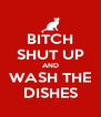 BITCH SHUT UP AND WASH THE DISHES - Personalised Poster A4 size