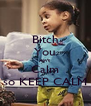 Bitch You Ain't  Calm so KEEP CALM - Personalised Poster A4 size