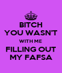 BITCH YOU WASN'T WITH ME FILLING OUT MY FAFSA - Personalised Poster A4 size