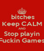 bitches Keep CALM AND Stop playin Fuckin Games - Personalised Poster A4 size