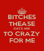 BITCHES THEASE DAYZ ARE TO CRAZY FOR ME - Personalised Poster A4 size