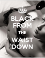 BLACK FROM THE WAIST DOWN - Personalised Poster A4 size