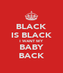 BLACK IS BLACK I WANT MY BABY BACK - Personalised Poster A4 size