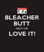 BLEACHER BUTT GOTTA LOVE IT!  - Personalised Poster A4 size