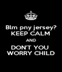 Blm pny jersey? KEEP CALM AND DON'T YOU  WORRY CHILD - Personalised Poster A4 size