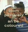 blom passively AND an be  coloured - Personalised Poster A4 size