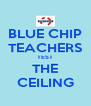 BLUE CHIP TEACHERS TEST THE CEILING - Personalised Poster A4 size
