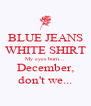 BLUE JEANS WHITE SHIRT My eyes burn... December, don't we... - Personalised Poster A4 size