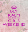 BLY KALM DIS TYD VIR GIRLS WEEKEND - Personalised Poster A4 size