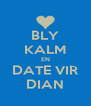 BLY KALM EN DATE VIR DIAN - Personalised Poster A4 size