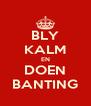 BLY KALM EN DOEN BANTING - Personalised Poster A4 size