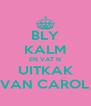 BLY KALM EN VAT N UITKAK VAN CAROL - Personalised Poster A4 size
