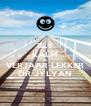 BLY KALM EN VERJAAR LEKKER DR JYLYAN - Personalised Poster A4 size