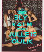 BLY  KALM WANT JULLE IS OULIK - Personalised Poster A4 size