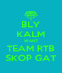 BLY KALM WANT TEAM RTB SKOP GAT - Personalised Poster A4 size