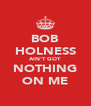 BOB HOLNESS AIN'T GOT NOTHING ON ME - Personalised Poster A4 size
