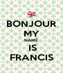 BONJOUR MY NAME   IS  FRANCIS - Personalised Poster A4 size