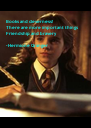 Books and cleverness!  There are more important things Friendship and bravery  -Hermione Granger - Personalised Poster A4 size