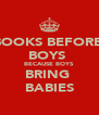 BOOKS BEFORE  BOYS  BECAUSE BOYS BRING  BABIES - Personalised Poster A4 size