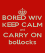 BORED WIV KEEP CALM and CARRY ON bollocks - Personalised Poster A4 size