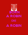 BORN A ROBIN DIE A ROBIN  - Personalised Poster A4 size