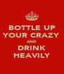 BOTTLE UP YOUR CRAZY AND DRINK HEAVILY - Personalised Poster A4 size