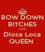 BOW DOWN BITCHES CUZ Diosa Loca QUEEN  - Personalised Poster A4 size