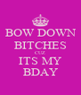 BOW DOWN BITCHES CUZ ITS MY BDAY - Personalised Poster A4 size