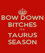 BOW DOWN BITCHES ITS TAURUS SEASON - Personalised Poster A4 size