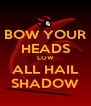 BOW YOUR HEADS LOW ALL HAIL SHADOW - Personalised Poster A4 size