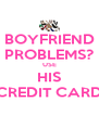 BOYFRIEND PROBLEMS? USE HIS CREDIT CARD - Personalised Poster A4 size