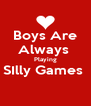 Boys Are Always  Playing SIlly Games   - Personalised Poster A4 size